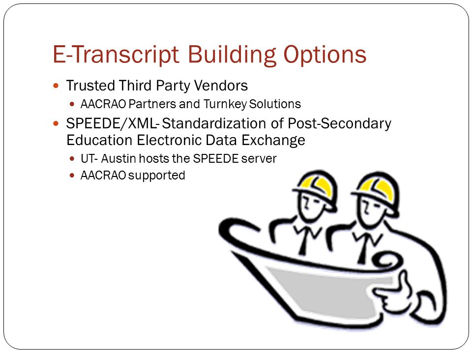 E-Transcript Building Options Trusted Third Party Vendors AACRAO Partners and Turnkey Solutions SPEEDE/XML- Standardization of Post-Secondary Education Electronic Data Exchange UT- Austin hosts the SPEEDE server AACRAO supported