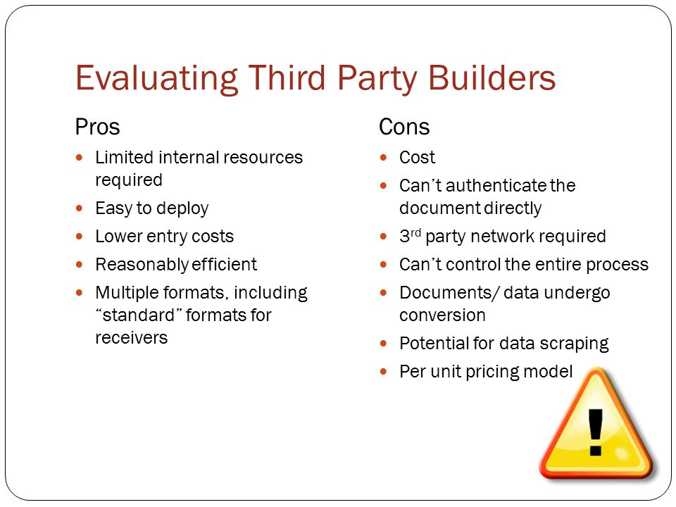 Evaluating Third Party Builders Pros Limited internal resources required Easy to deploy Lower entry costs Reasonably efficient Multiple formats, including standard formats for receivers Cons Cost Can't authenticate the document directly 3 rd party network required Can't control the entire process Documents/ data undergo conversion Potential for data scraping Per unit pricing model