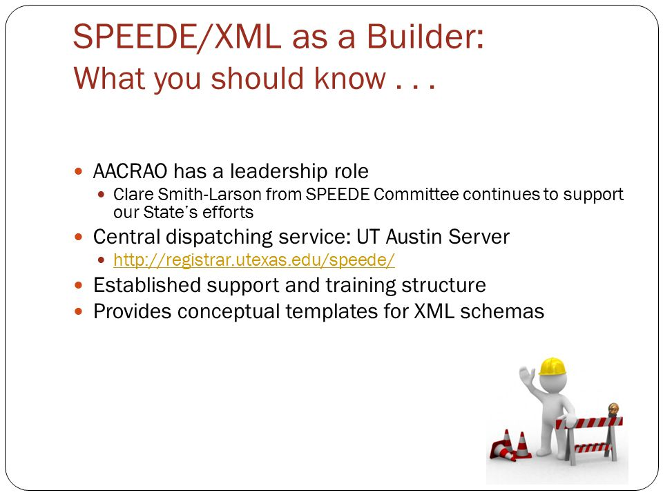 SPEEDE/XML as a Builder: What you should know... AACRAO has a leadership role Clare Smith-Larson from SPEEDE Committee continues to support our State'