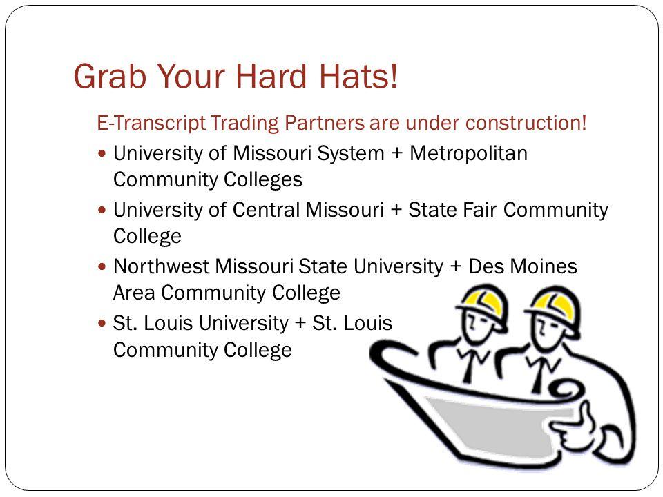 Grab Your Hard Hats! E-Transcript Trading Partners are under construction! University of Missouri System + Metropolitan Community Colleges University