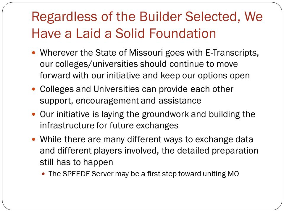 Regardless of the Builder Selected, We Have a Laid a Solid Foundation Wherever the State of Missouri goes with E-Transcripts, our colleges/universities should continue to move forward with our initiative and keep our options open Colleges and Universities can provide each other support, encouragement and assistance Our initiative is laying the groundwork and building the infrastructure for future exchanges While there are many different ways to exchange data and different players involved, the detailed preparation still has to happen The SPEEDE Server may be a first step toward uniting MO