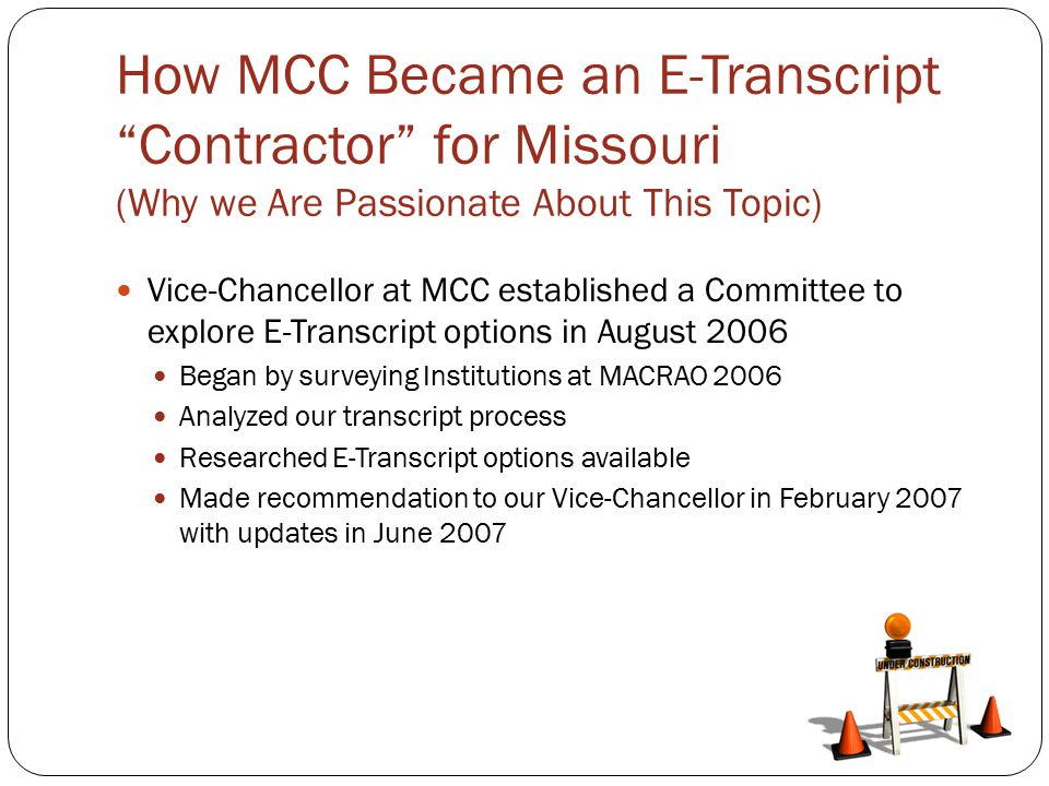 How MCC Became an E-Transcript Contractor for Missouri (Why we Are Passionate About This Topic) Vice-Chancellor at MCC established a Committee to explore E-Transcript options in August 2006 Began by surveying Institutions at MACRAO 2006 Analyzed our transcript process Researched E-Transcript options available Made recommendation to our Vice-Chancellor in February 2007 with updates in June 2007