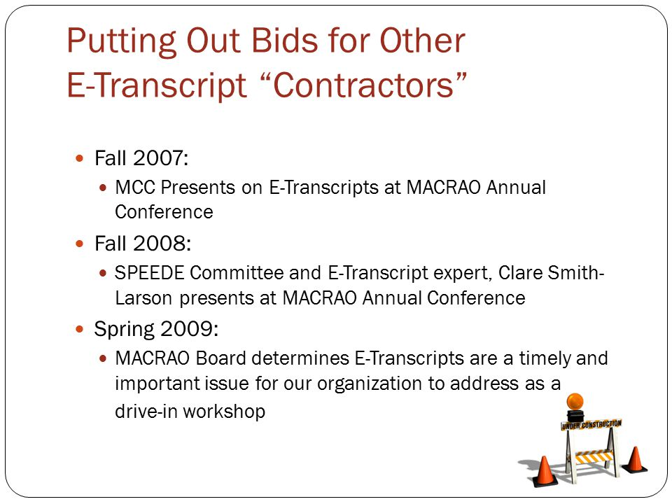 Putting Out Bids for Other E-Transcript Contractors Fall 2007: MCC Presents on E-Transcripts at MACRAO Annual Conference Fall 2008: SPEEDE Committee and E-Transcript expert, Clare Smith- Larson presents at MACRAO Annual Conference Spring 2009: MACRAO Board determines E-Transcripts are a timely and important issue for our organization to address as a drive-in workshop