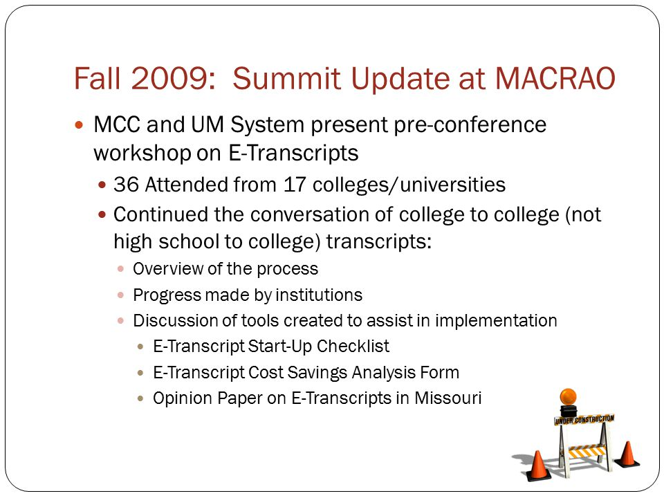 Fall 2009: Summit Update at MACRAO MCC and UM System present pre-conference workshop on E-Transcripts 36 Attended from 17 colleges/universities Continued the conversation of college to college (not high school to college) transcripts: Overview of the process Progress made by institutions Discussion of tools created to assist in implementation E-Transcript Start-Up Checklist E-Transcript Cost Savings Analysis Form Opinion Paper on E-Transcripts in Missouri