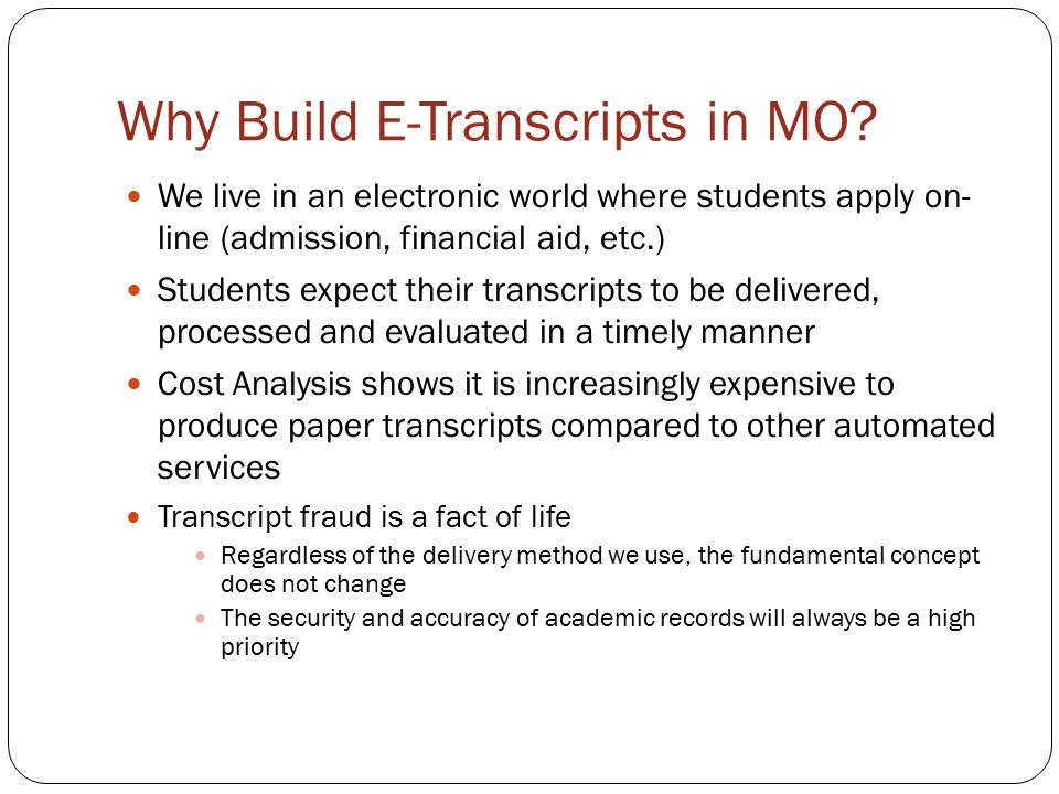 Why Build E-Transcripts in MO? We live in an electronic world where students apply on- line (admission, financial aid, etc.) Students expect their tra