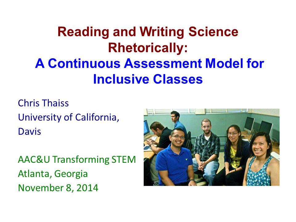Reading and Writing Science Rhetorically: A Continuous Assessment Model for Inclusive Classes Chris Thaiss University of California, Davis AAC&U Transforming STEM Atlanta, Georgia November 8, 2014