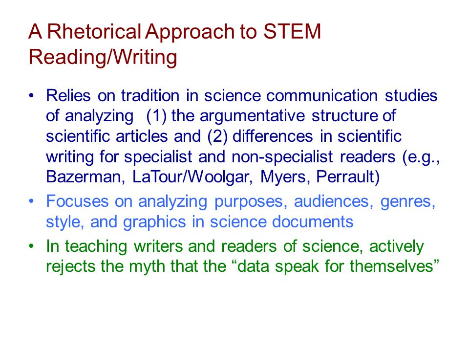 A Rhetorical Approach to STEM Reading/Writing Relies on tradition in science communication studies of analyzing (1) the argumentative structure of scientific articles and (2) differences in scientific writing for specialist and non-specialist readers (e.g., Bazerman, LaTour/Woolgar, Myers, Perrault) Focuses on analyzing purposes, audiences, genres, style, and graphics in science documents In teaching writers and readers of science, actively rejects the myth that the data speak for themselves