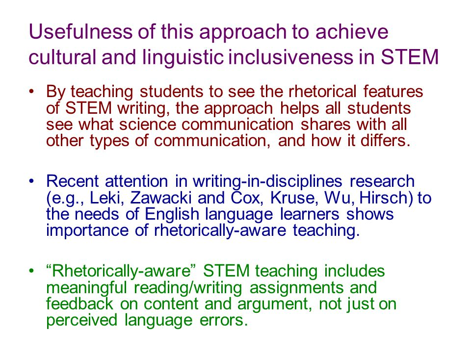 Usefulness of this approach to achieve cultural and linguistic inclusiveness in STEM By teaching students to see the rhetorical features of STEM writing, the approach helps all students see what science communication shares with all other types of communication, and how it differs.