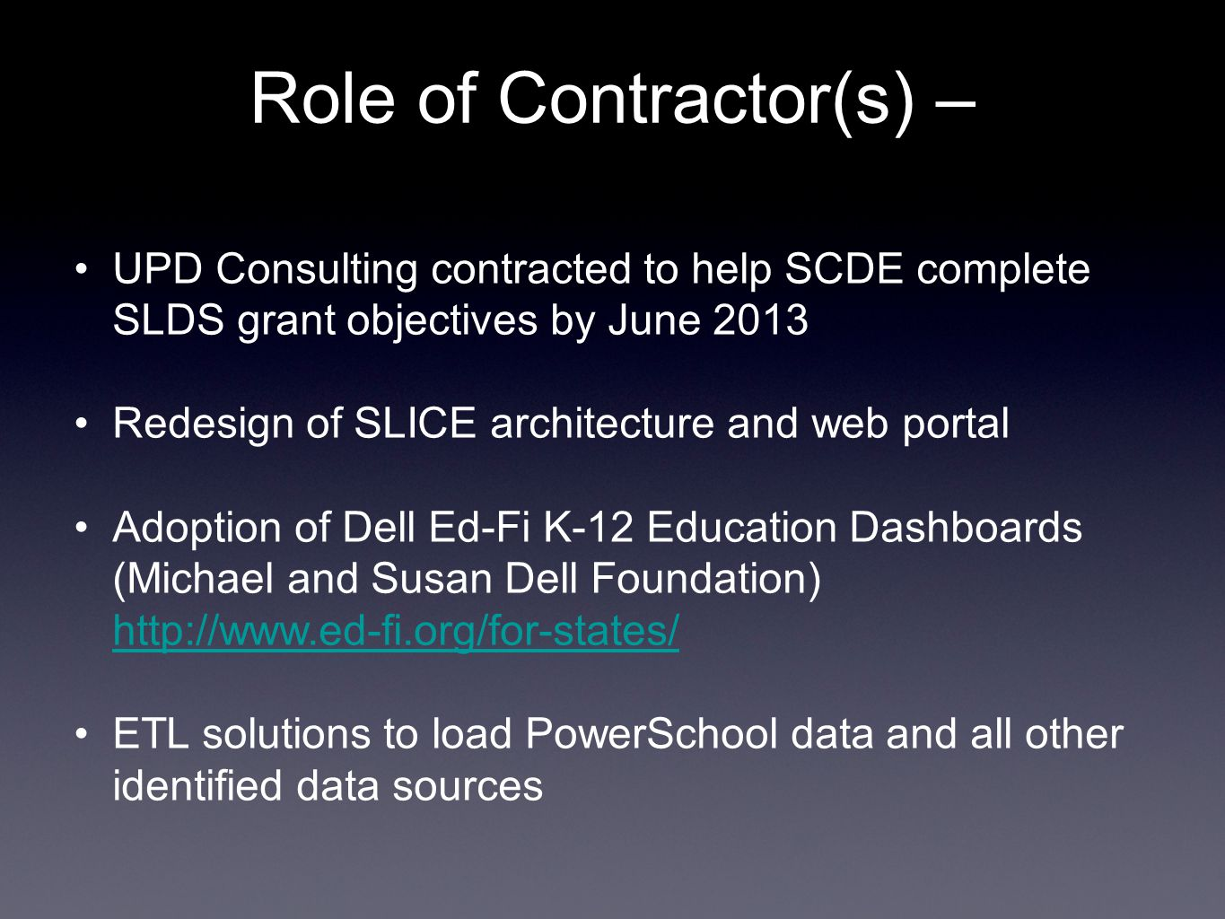Role of Contractor(s) – UPD Consulting contracted to help SCDE complete SLDS grant objectives by June 2013 Redesign of SLICE architecture and web portal Adoption of Dell Ed-Fi K-12 Education Dashboards (Michael and Susan Dell Foundation) http://www.ed-fi.org/for-states/ http://www.ed-fi.org/for-states/ ETL solutions to load PowerSchool data and all other identified data sources
