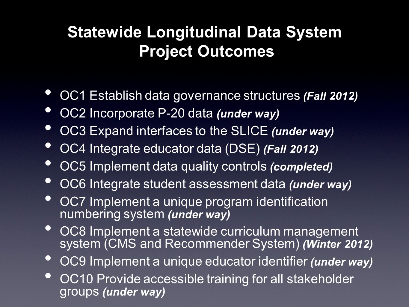 OC1 Establish data governance structures (Fall 2012) OC2 Incorporate P-20 data (under way) OC3 Expand interfaces to the SLICE (under way) OC4 Integrate educator data (DSE) (Fall 2012) OC5 Implement data quality controls (completed) OC6 Integrate student assessment data (under way) OC7 Implement a unique program identification numbering system (under way) OC8 Implement a statewide curriculum management system (CMS and Recommender System) (Winter 2012) OC9 Implement a unique educator identifier (under way) OC10 Provide accessible training for all stakeholder groups (under way) Statewide Longitudinal Data System Project Outcomes
