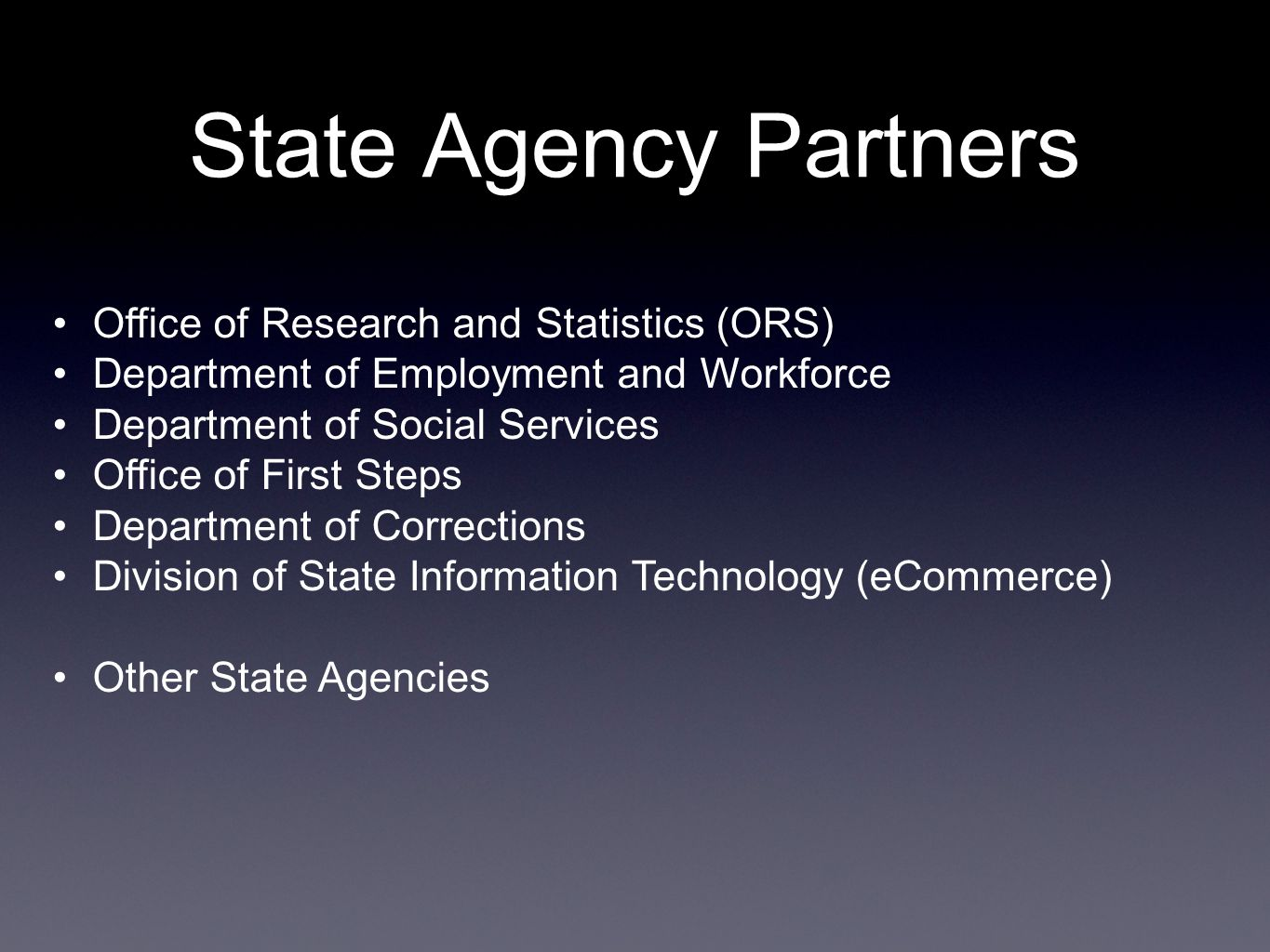 State Agency Partners Office of Research and Statistics (ORS) Department of Employment and Workforce Department of Social Services Office of First Steps Department of Corrections Division of State Information Technology (eCommerce) Other State Agencies