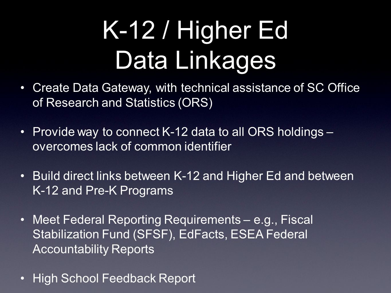 K-12 / Higher Ed Data Linkages Create Data Gateway, with technical assistance of SC Office of Research and Statistics (ORS) Provide way to connect K-12 data to all ORS holdings – overcomes lack of common identifier Build direct links between K-12 and Higher Ed and between K-12 and Pre-K Programs Meet Federal Reporting Requirements – e.g., Fiscal Stabilization Fund (SFSF), EdFacts, ESEA Federal Accountability Reports High School Feedback Report