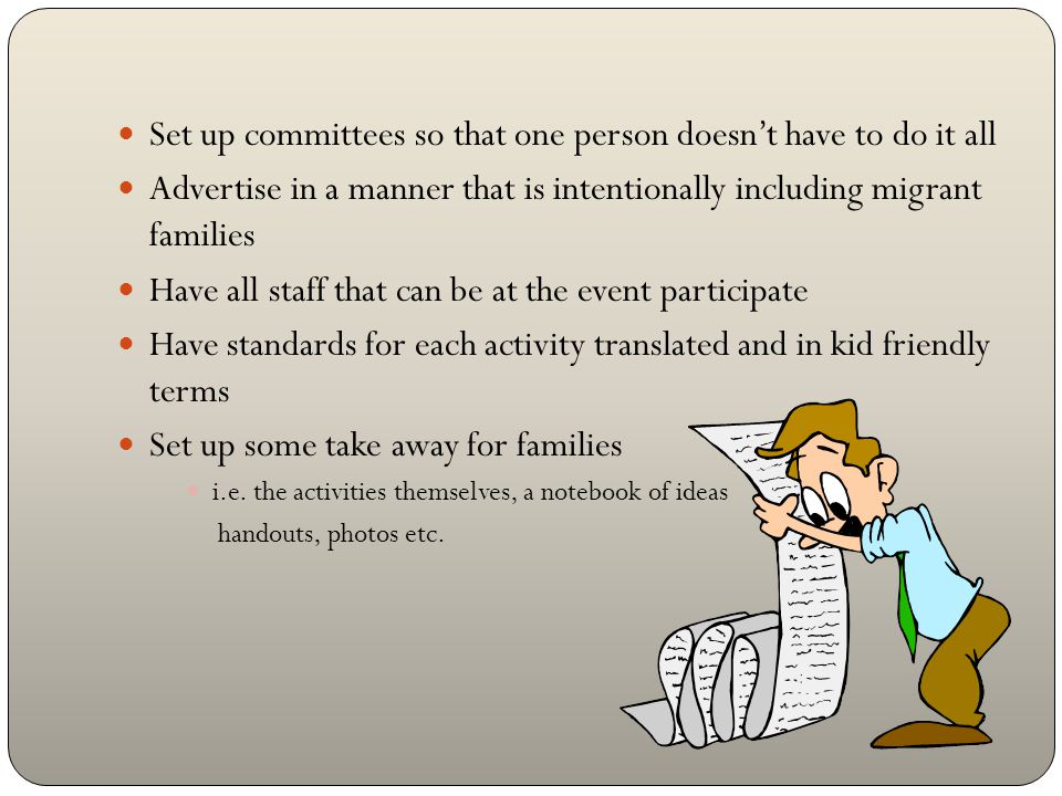 Set up committees so that one person doesn't have to do it all Advertise in a manner that is intentionally including migrant families Have all staff that can be at the event participate Have standards for each activity translated and in kid friendly terms Set up some take away for families i.e.