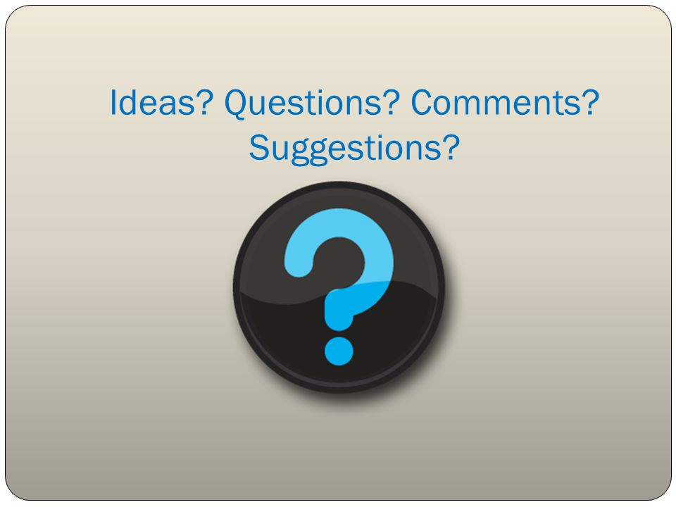 Ideas Questions Comments Suggestions