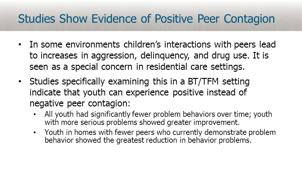 Studies Show Evidence of Positive Peer Contagion In some environments children's interactions with peers lead to increases in aggression, delinquency, and drug use.