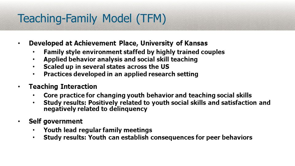 Teaching-Family Model (TFM) Developed at Achievement Place, University of Kansas Family style environment staffed by highly trained couples Applied behavior analysis and social skill teaching Scaled up in several states across the US Practices developed in an applied research setting Teaching Interaction Core practice for changing youth behavior and teaching social skills Study results: Positively related to youth social skills and satisfaction and negatively related to delinquency Self government Youth lead regular family meetings Study results: Youth can establish consequences for peer behaviors