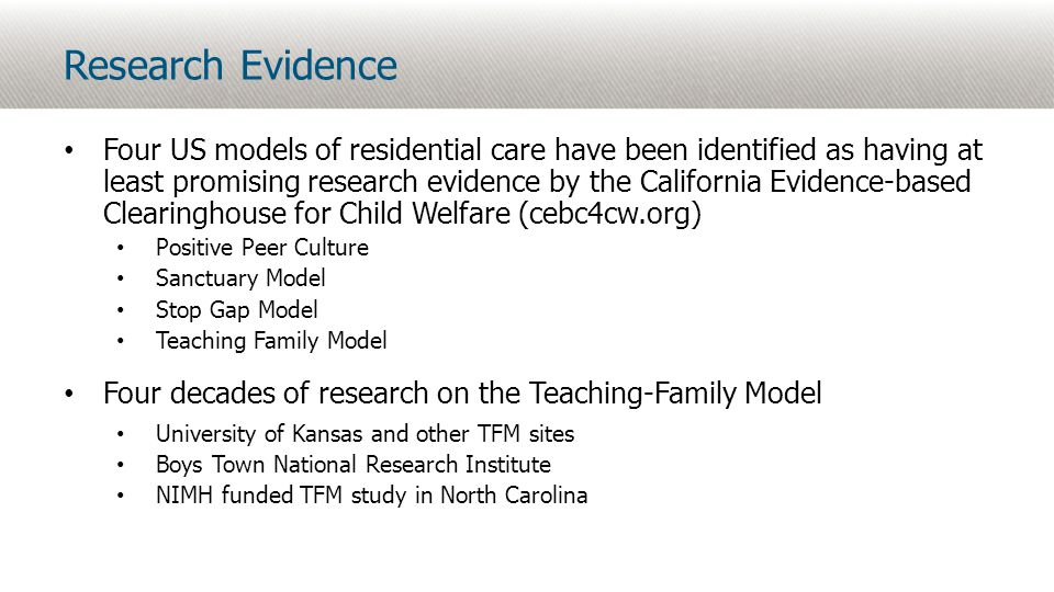 Research Evidence Four US models of residential care have been identified as having at least promising research evidence by the California Evidence-based Clearinghouse for Child Welfare (cebc4cw.org) Positive Peer Culture Sanctuary Model Stop Gap Model Teaching Family Model Four decades of research on the Teaching-Family Model University of Kansas and other TFM sites Boys Town National Research Institute NIMH funded TFM study in North Carolina