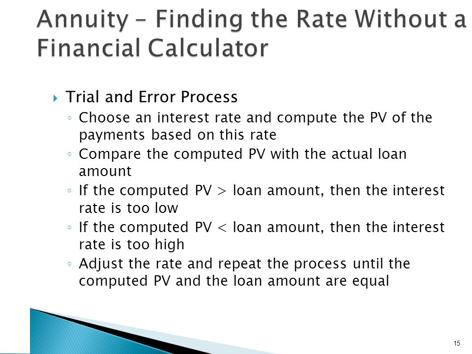  Trial and Error Process ◦ Choose an interest rate and compute the PV of the payments based on this rate ◦ Compare the computed PV with the actual loan amount ◦ If the computed PV > loan amount, then the interest rate is too low ◦ If the computed PV < loan amount, then the interest rate is too high ◦ Adjust the rate and repeat the process until the computed PV and the loan amount are equal 15