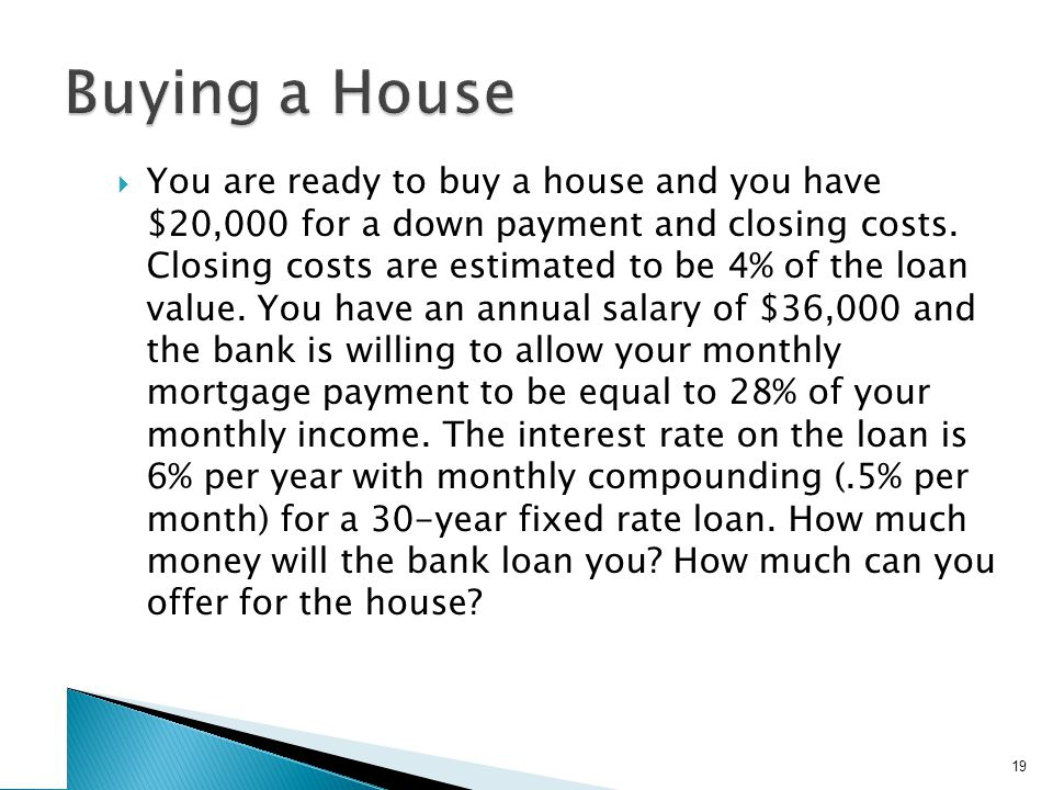  You are ready to buy a house and you have $20,000 for a down payment and closing costs.