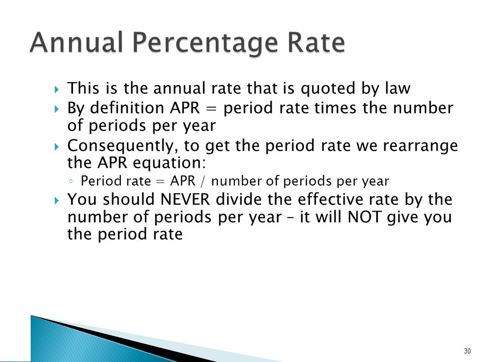  This is the annual rate that is quoted by law  By definition APR = period rate times the number of periods per year  Consequently, to get the period rate we rearrange the APR equation: ◦ Period rate = APR / number of periods per year  You should NEVER divide the effective rate by the number of periods per year – it will NOT give you the period rate 30