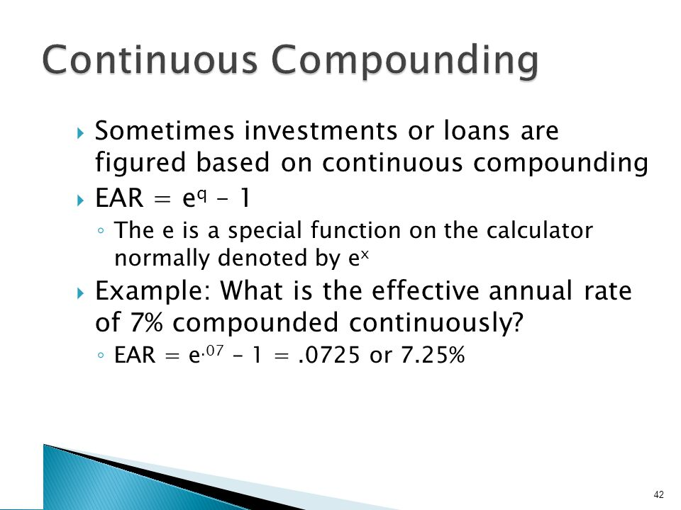  Sometimes investments or loans are figured based on continuous compounding  EAR = e q – 1 ◦ The e is a special function on the calculator normally denoted by e x  Example: What is the effective annual rate of 7% compounded continuously.