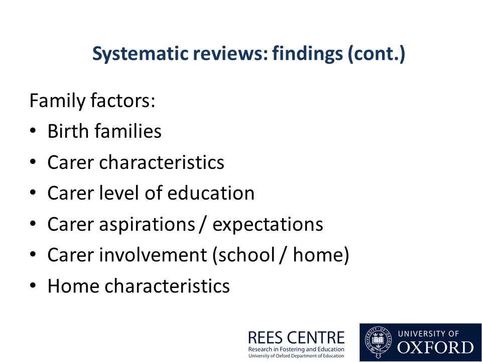Family factors: Birth families Carer characteristics Carer level of education Carer aspirations / expectations Carer involvement (school / home) Home characteristics Systematic reviews: findings (cont.)