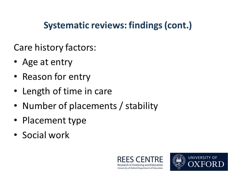 Care history factors: Age at entry Reason for entry Length of time in care Number of placements / stability Placement type Social work Systematic reviews: findings (cont.)