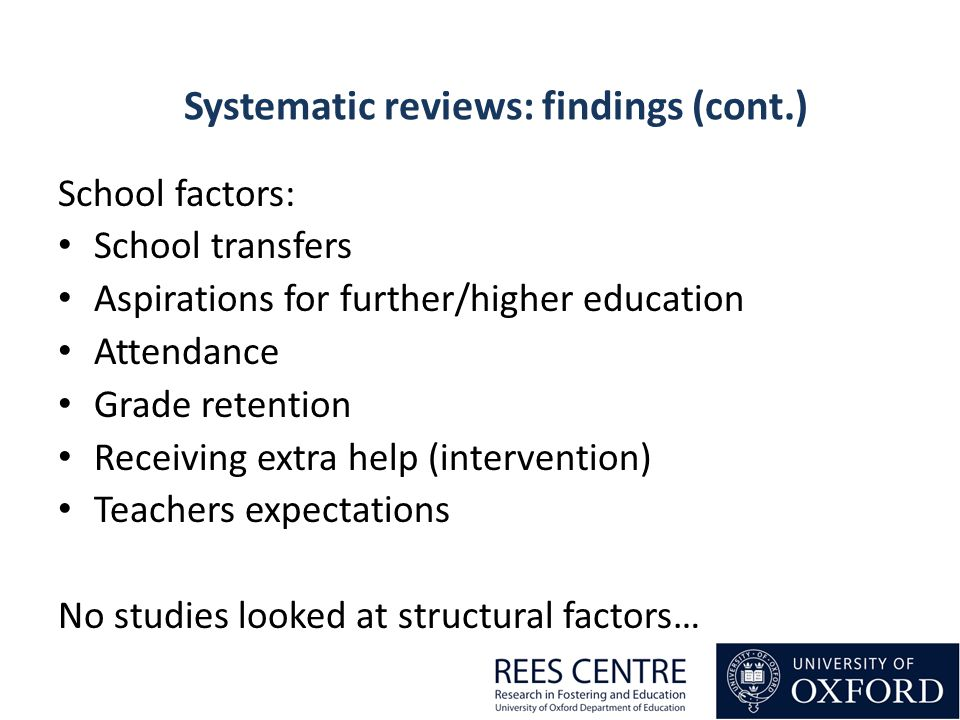 School factors: School transfers Aspirations for further/higher education Attendance Grade retention Receiving extra help (intervention) Teachers expectations No studies looked at structural factors… Systematic reviews: findings (cont.)