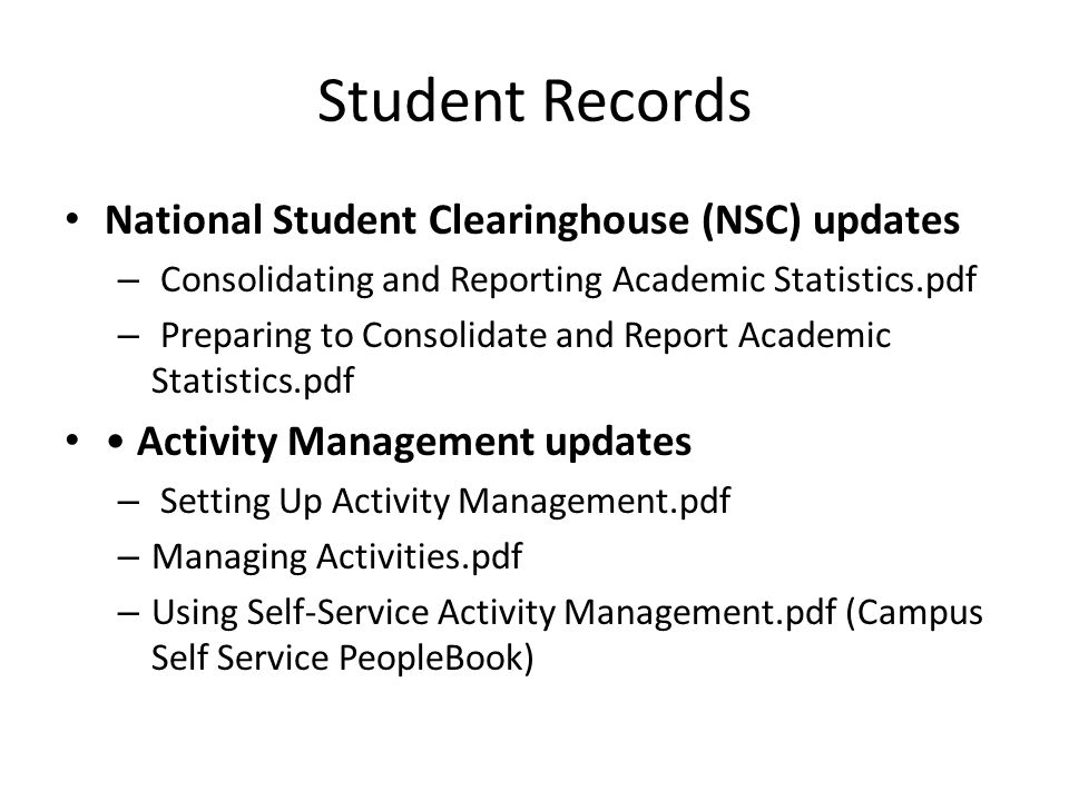 Student Records National Student Clearinghouse (NSC) updates – Consolidating and Reporting Academic Statistics.pdf – Preparing to Consolidate and Report Academic Statistics.pdf Activity Management updates – Setting Up Activity Management.pdf – Managing Activities.pdf – Using Self-Service Activity Management.pdf (Campus Self Service PeopleBook)