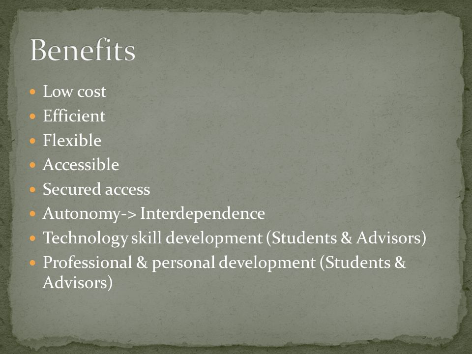 Low cost Efficient Flexible Accessible Secured access Autonomy-> Interdependence Technology skill development (Students & Advisors) Professional & personal development (Students & Advisors)