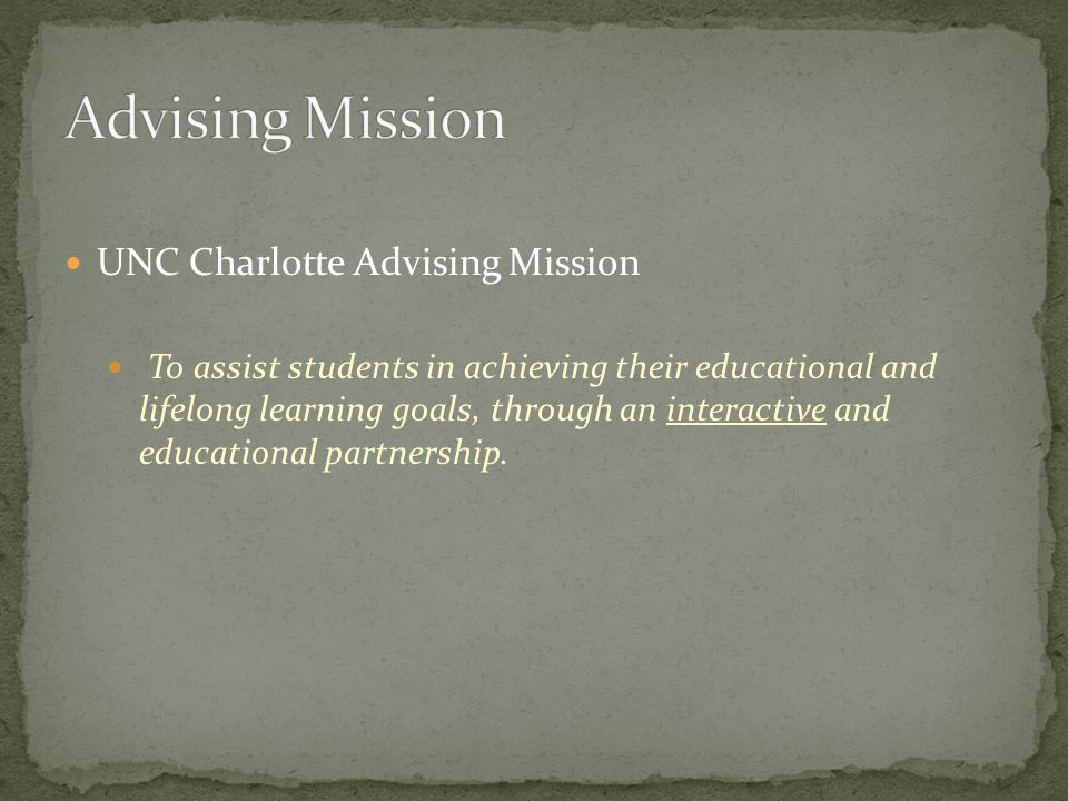 UNC Charlotte Advising Mission To assist students in achieving their educational and lifelong learning goals, through an interactive and educational partnership.