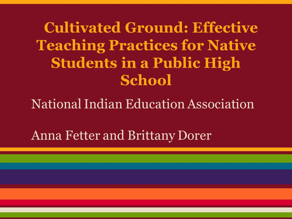 Cultivated Ground: Effective Teaching Practices for Native Students in a Public High School National Indian Education Association Anna Fetter and Brittany Dorer