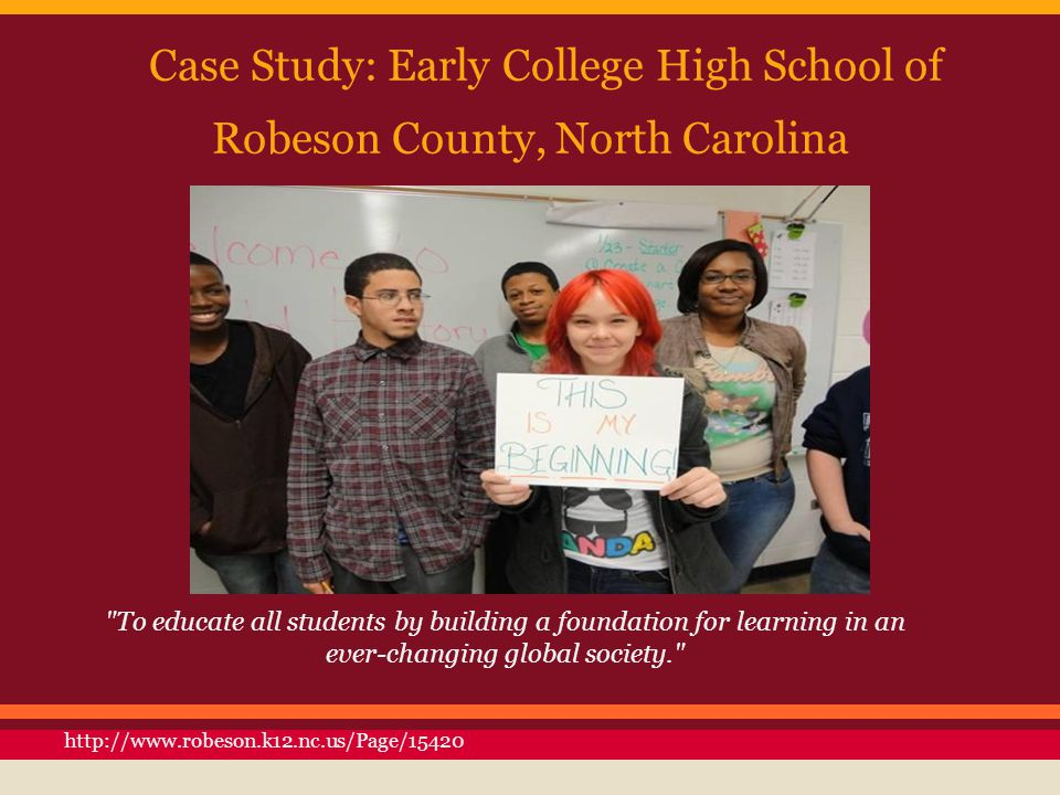 Case Study: Early College High School of Robeson County, North Carolina To educate all students by building a foundation for learning in an ever-changing global society. http://www.robeson.k12.nc.us/Page/15420