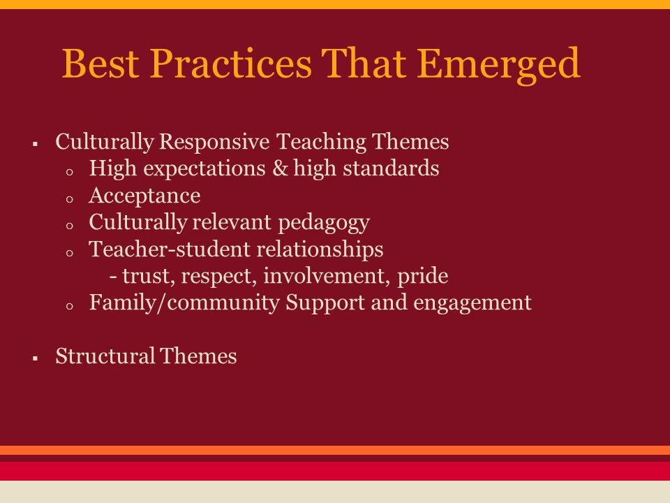 Best Practices That Emerged  Culturally Responsive Teaching Themes o High expectations & high standards o Acceptance o Culturally relevant pedagogy o Teacher-student relationships - trust, respect, involvement, pride o Family/community Support and engagement  Structural Themes