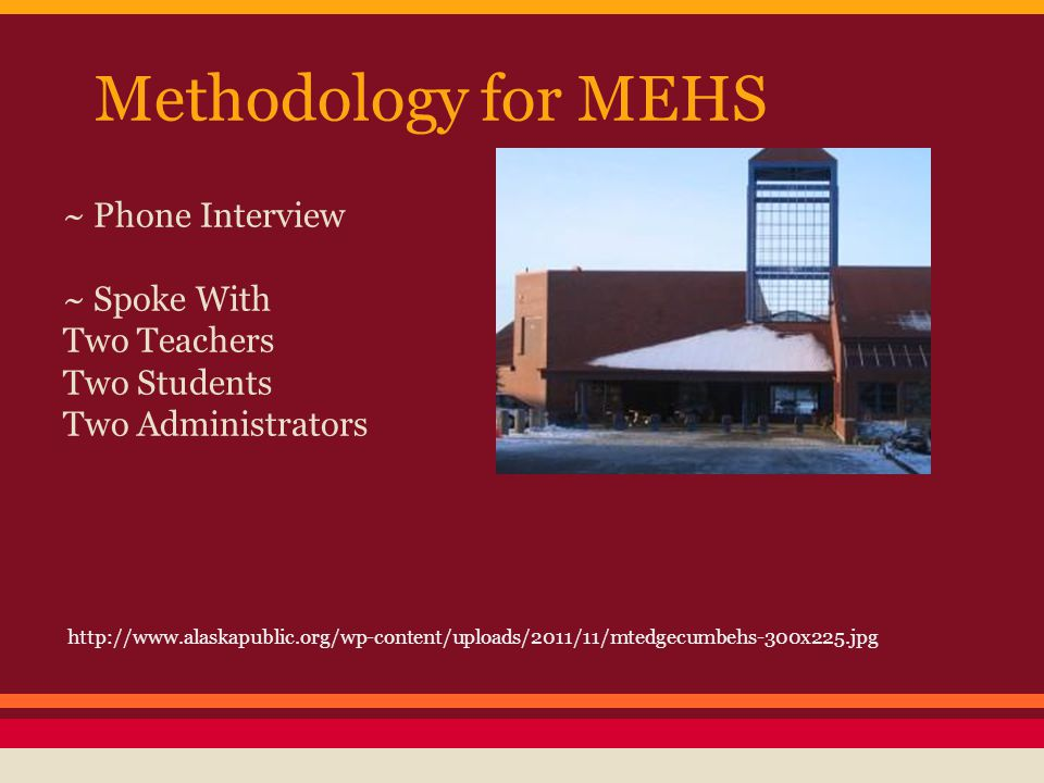Methodology for MEHS ~ Phone Interview ~ Spoke With Two Teachers Two Students Two Administrators http://www.alaskapublic.org/wp-content/uploads/2011/1