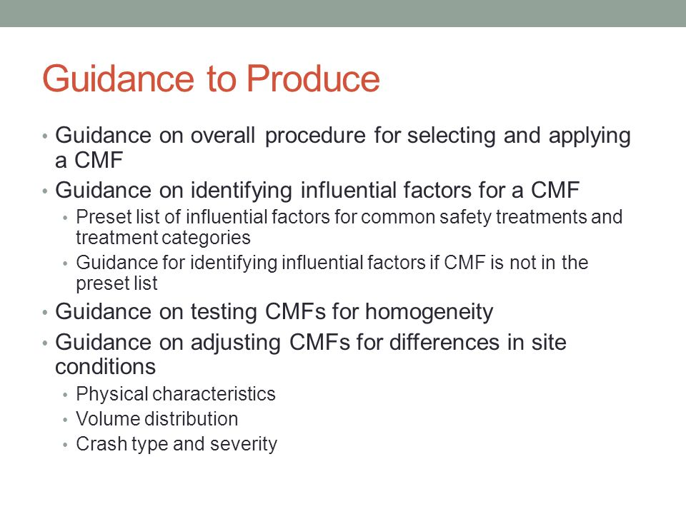 Guidance to Produce Guidance on overall procedure for selecting and applying a CMF Guidance on identifying influential factors for a CMF Preset list of influential factors for common safety treatments and treatment categories Guidance for identifying influential factors if CMF is not in the preset list Guidance on testing CMFs for homogeneity Guidance on adjusting CMFs for differences in site conditions Physical characteristics Volume distribution Crash type and severity