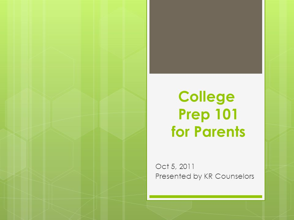 College Prep 101 for Parents Oct 5, 2011 Presented by KR Counselors