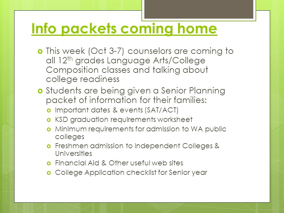 Info packets coming home  This week (Oct 3-7) counselors are coming to all 12 th grades Language Arts/College Composition classes and talking about college readiness  Students are being given a Senior Planning packet of information for their families:  Important dates & events (SAT/ACT)  KSD graduation requirements worksheet  Minimum requirements for admission to WA public colleges  Freshmen admission to Independent Colleges & Universities  Financial Aid & Other useful web sites  College Application checklist for Senior year