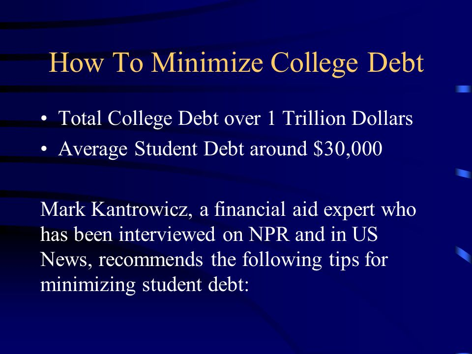 How To Minimize College Debt Total College Debt over 1 Trillion Dollars Average Student Debt around $30,000 Mark Kantrowicz, a financial aid expert who has been interviewed on NPR and in US News, recommends the following tips for minimizing student debt: