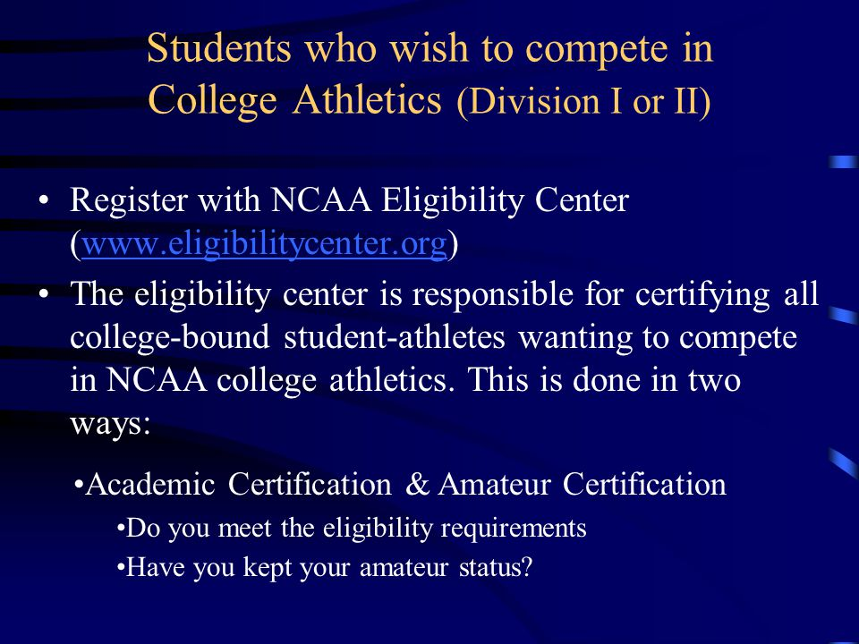 Students who wish to compete in College Athletics (Division I or II) Register with NCAA Eligibility Center (www.eligibilitycenter.org)www.eligibilitycenter.org The eligibility center is responsible for certifying all college-bound student-athletes wanting to compete in NCAA college athletics.