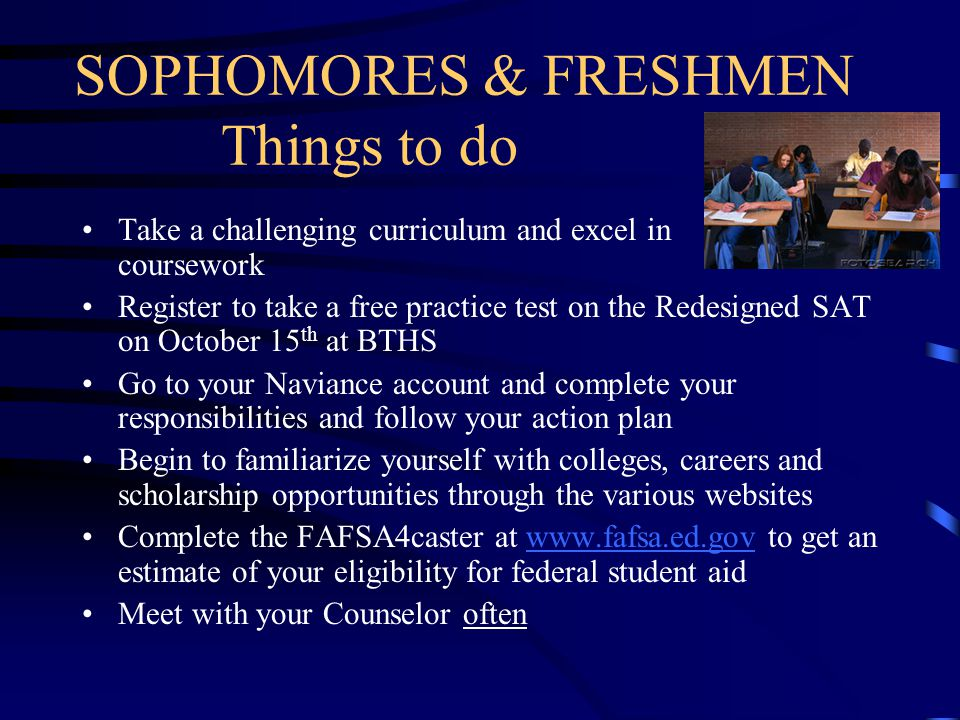 SOPHOMORES & FRESHMEN Things to do Take a challenging curriculum and excel in your coursework Register to take a free practice test on the Redesigned SAT on October 15 th at BTHS Go to your Naviance account and complete your responsibilities and follow your action plan Begin to familiarize yourself with colleges, careers and scholarship opportunities through the various websites Complete the FAFSA4caster at www.fafsa.ed.gov to get an estimate of your eligibility for federal student aidwww.fafsa.ed.gov Meet with your Counselor often