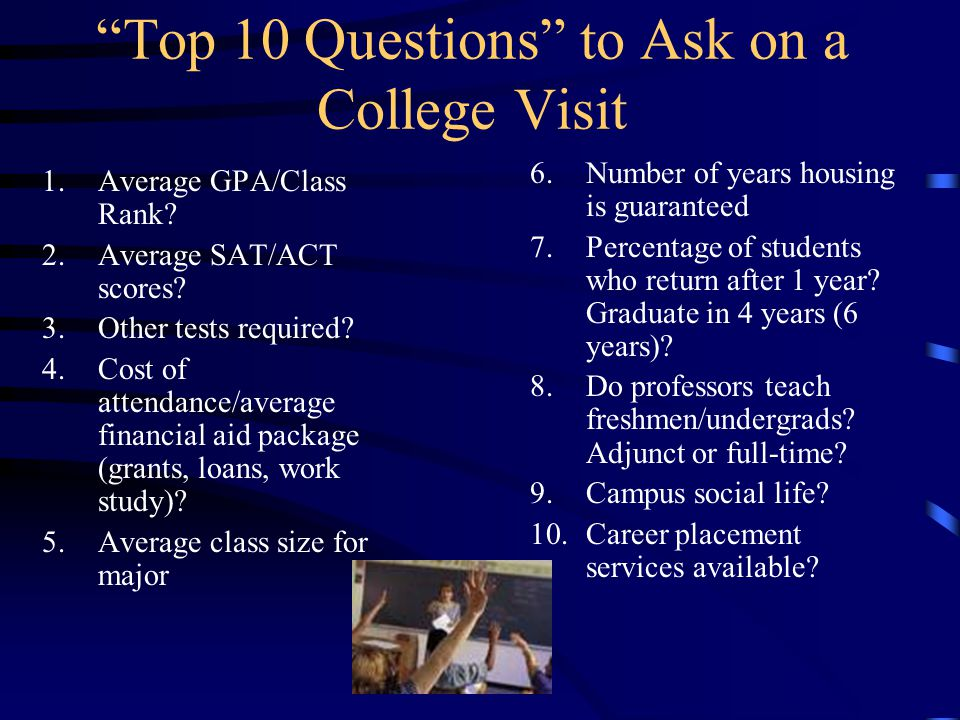Top 10 Questions to Ask on a College Visit 1.Average GPA/Class Rank.