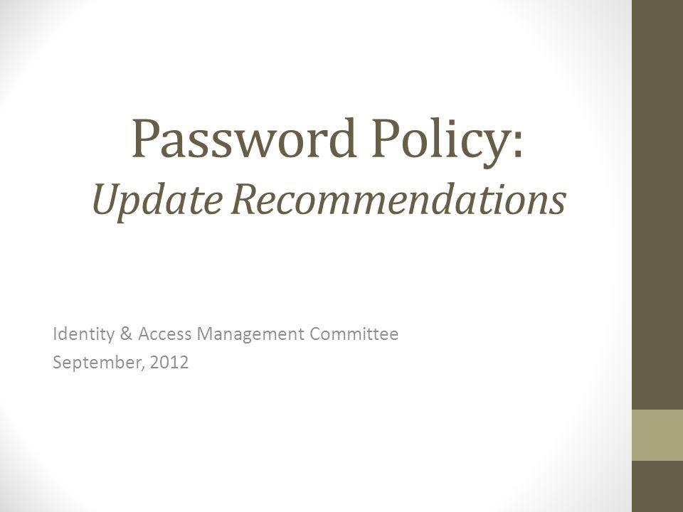 Password Policy: Update Recommendations Identity & Access Management Committee September, 2012