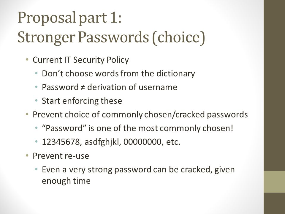 Proposal part 1: Stronger Passwords (choice) Current IT Security Policy Don't choose words from the dictionary Password ≠ derivation of username Start enforcing these Prevent choice of commonly chosen/cracked passwords Password is one of the most commonly chosen.