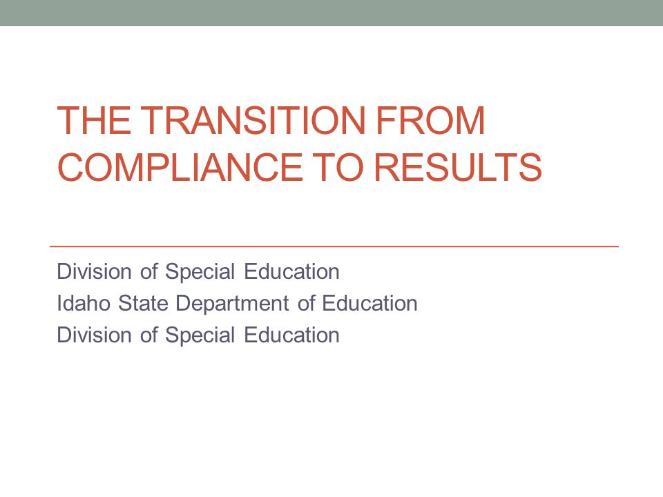 THE TRANSITION FROM COMPLIANCE TO RESULTS Division of Special Education Idaho State Department of Education Division of Special Education