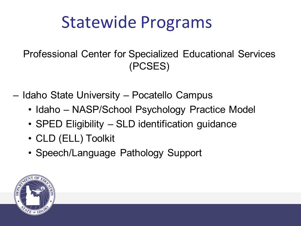 Statewide Programs Professional Center for Specialized Educational Services (PCSES) –Idaho State University – Pocatello Campus Idaho – NASP/School Psychology Practice Model SPED Eligibility – SLD identification guidance CLD (ELL) Toolkit Speech/Language Pathology Support