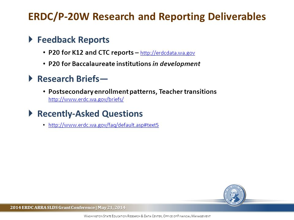 W ASHINGTON S TATE E DUCATION R ESEARCH & D ATA C ENTER, O FFICE OF F INANCIAL M ANAGEMENT 2014 ERDC ARRA SLDS Grant Conference | May 21, 2014  Feedback Reports P20 for K12 and CTC reports – http://erdcdata.wa.gov http://erdcdata.wa.gov P20 for Baccalaureate institutions in development  Research Briefs— Postsecondary enrollment patterns, Teacher transitions http://www.erdc.wa.gov/briefs/ http://www.erdc.wa.gov/briefs/  Recently-Asked Questions http://www.erdc.wa.gov/faq/default.asp#text5 ERDC/P-20W Research and Reporting Deliverables