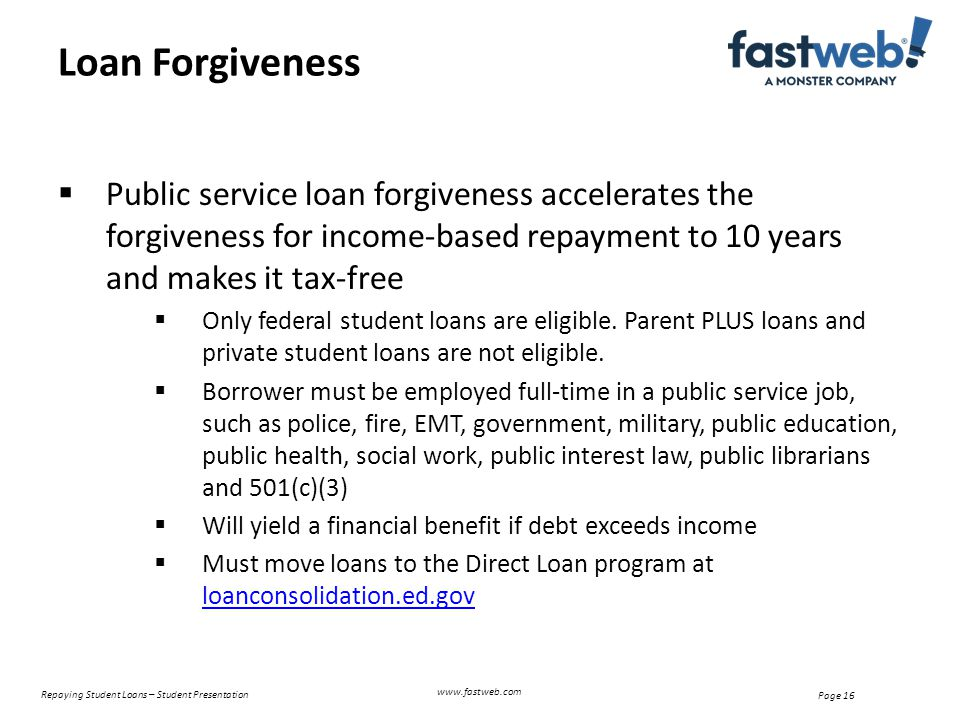 Repaying Student Loans – Student Presentation Page 16 Loan Forgiveness www.fastweb.com  Public service loan forgiveness accelerates the forgiveness for income-based repayment to 10 years and makes it tax-free  Only federal student loans are eligible.