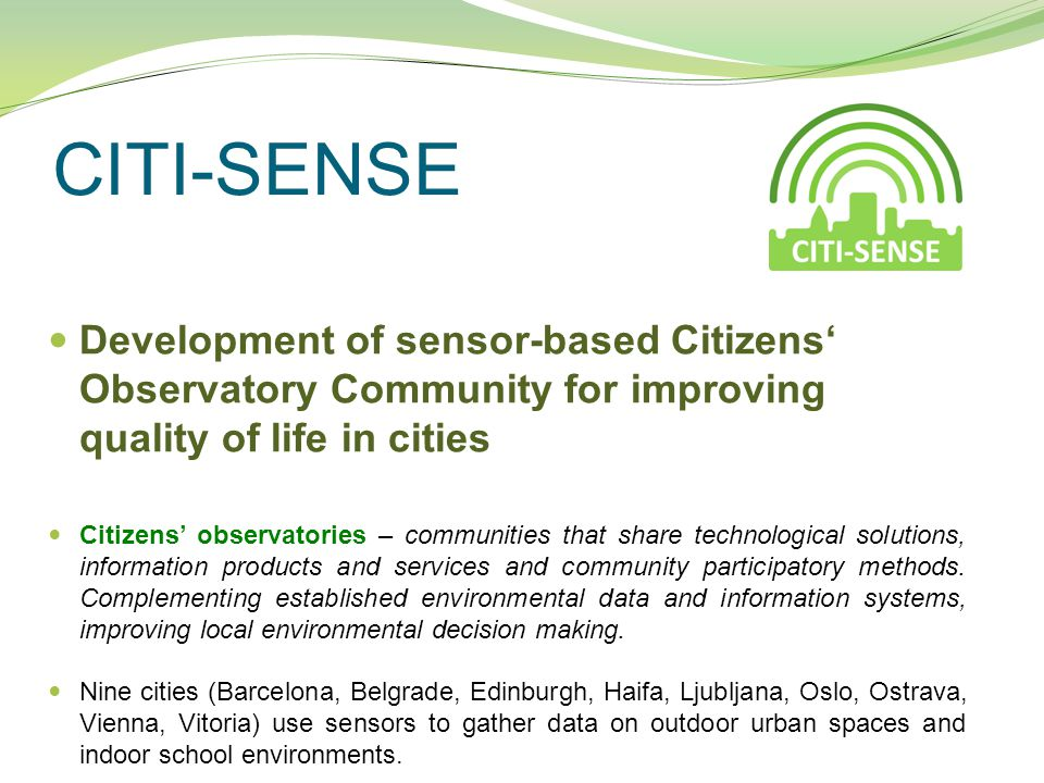 CITI-SENSE Development of sensor-based Citizens' Observatory Community for improving quality of life in cities Citizens' observatories – communities that share technological solutions, information products and services and community participatory methods.