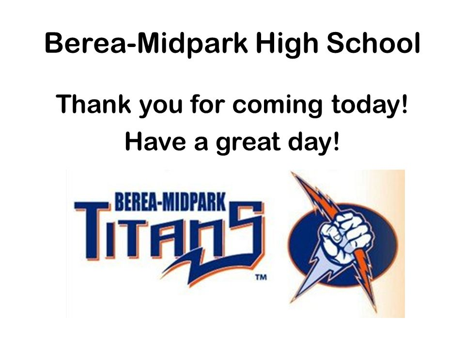 Berea-Midpark High School Thank you for coming today! Have a great day!